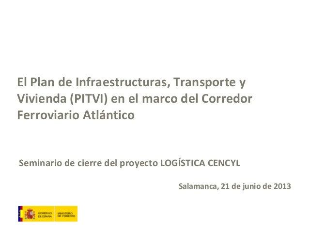 El Plan de Infraestructuras, Transporte y Vivienda (PITVI) en el marco del Corredor Ferroviario Atlántico Seminario de cie...