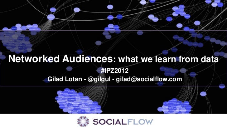 Networked Audiences: what we learn from data                          #IPZ2012        Gilad Lotan - @gilgul - gilad@social...