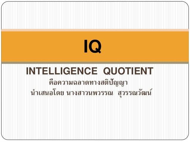 IQ  INTELLIGENCE QUOTIENT  คือความฉลาดทางสติปัญญา  นา เสนอโดย นางสาวนพวรรณ สุวรรณวัฒน์