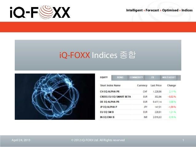 Intelligent » Forecast » Optimised » IndicesiQ-FOXX Indices 종합April 24, 2013 © 2012 iQ-FOXX Ltd. All Rights reserved 1