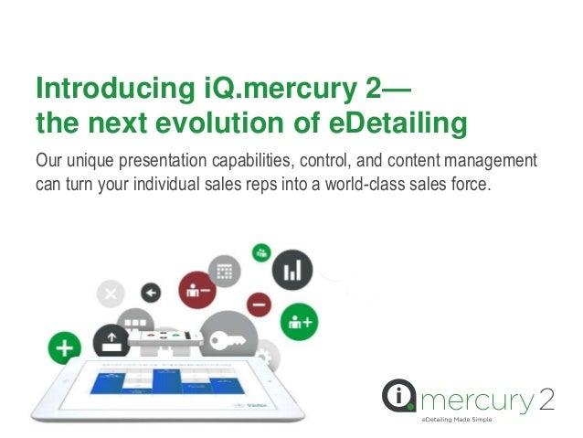 Introducing iQ.mercury 2—the next evolution of eDetailingOur unique presentation capabilities, control, and content manage...