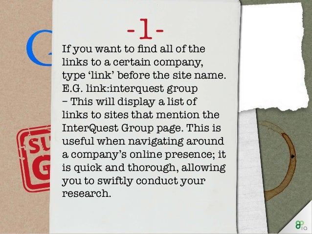 -1-If you want to find all of the links to a certain company, type 'link' before the site name. E.G. link:interquest group...