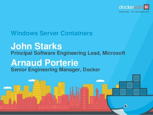 Windows Server Containers John Starks Principal Software Engineering Lead, Microsoft Arnaud Porterie Senior Engineering Ma...