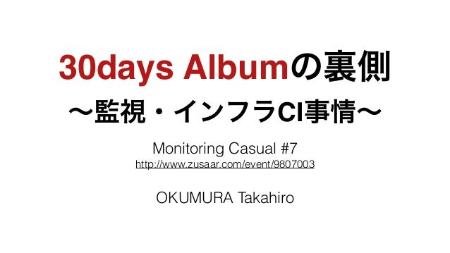 30days Albumの裏側! ∼監視・インフラCI事情∼ Monitoring Casual #7 http://www.zusaar.com/event/9807003 ! OKUMURA Takahiro