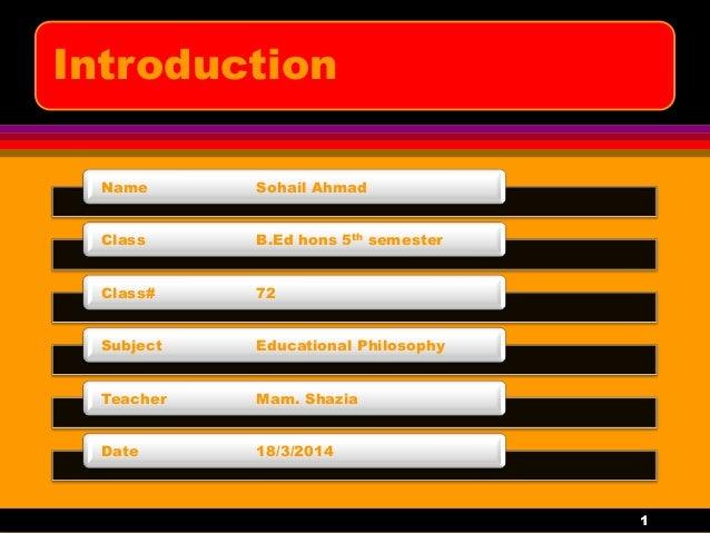 Introduction Name Sohail Ahmad Class B.Ed hons 5th semester Class# 72 Subject Educational Philosophy Teacher Mam. Shazia D...