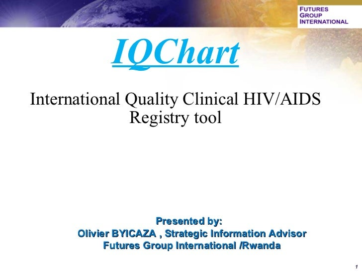 IQChart International Quality Clinical HIV/AIDS Registry tool Presented by:  Olivier BYICAZA , Strategic Information Advis...