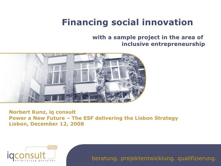 Financing social innovation with a sample project in the area of  inclusive entrepreneurship Norbert Kunz, iq consult Powe...