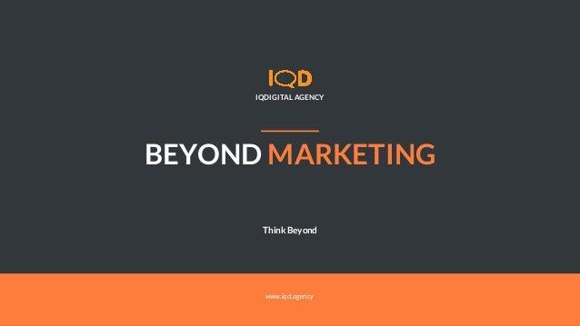BEYOND MARKETING IQDIGITAL AGENCY Think Beyond www.iqd.agency
