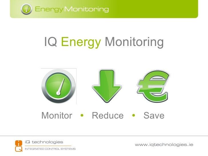 IQ  Energy  Monitoring Monitor     Reduce     Save