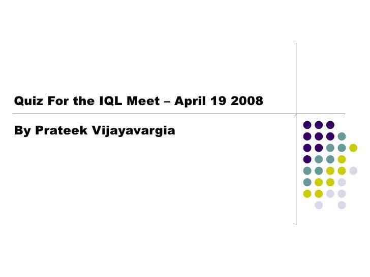 Quiz For the IQL Meet – April 19 2008  By Prateek Vijayavargia