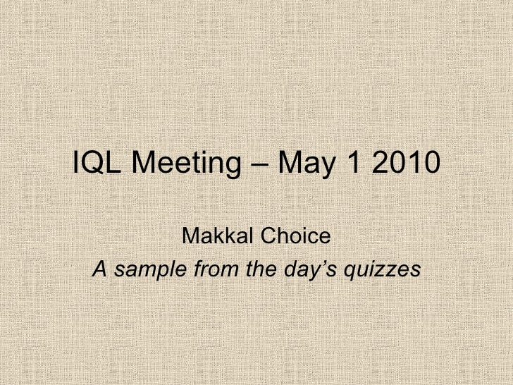 IQL Meeting – May 1 2010 Makkal Choice A sample from the day's quizzes