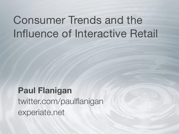 Consumer Trends and the Influence of Interactive Retail     Paul Flanigan twitter.com/paulflanigan experiate.net