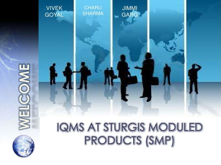 VIVEK GOYAL<br />CHARU SHARMA<br />JIMMI GARG<br />WELCOME<br />IQMS AT STURGIS MODULED PRODUCTS (SMP)<br />
