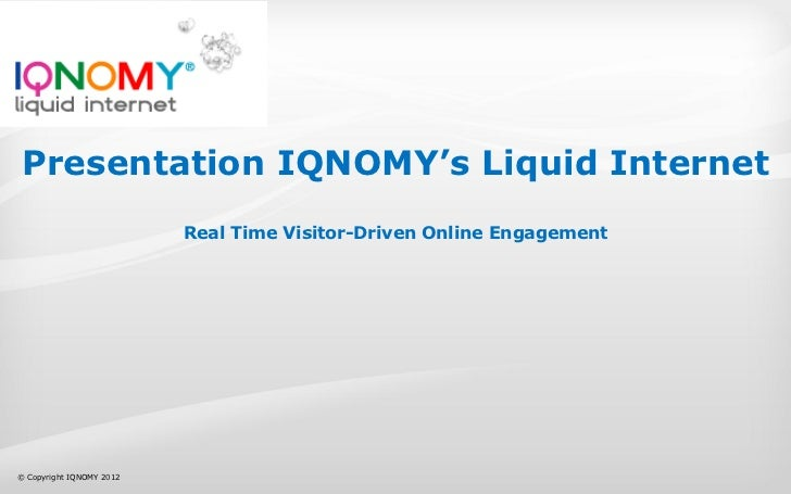 Presentation IQNOMY's Liquid Internet                          Real Time Visitor-Driven Online Engagement© Copyright IQNOM...