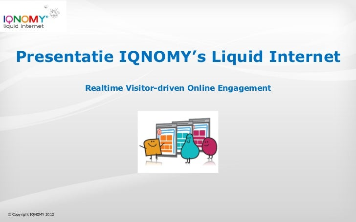 Presentatie IQNOMY's Liquid Internet                          Realtime Visitor-driven Online Engagement© Copyright IQNOMY ...