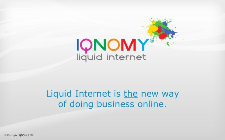 Liquid Internet is the new way                              of doing business online.   © Copyright IQNOMY 2010