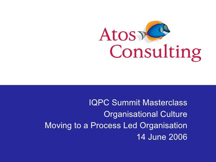 IQPC Summit Masterclass Organisational Culture Moving to a Process Led Organisation 14 June 2006