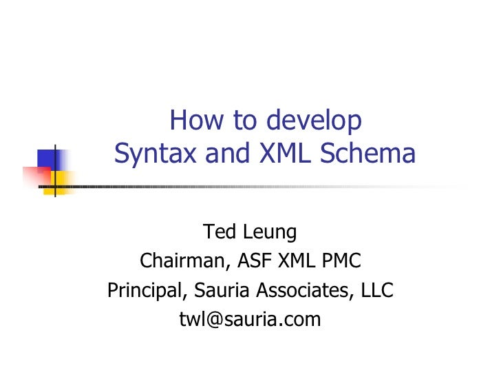 How to develop Syntax and XML Schema              Ted Leung     Chairman, ASF XML PMC Principal, Sauria Associates, LLC   ...