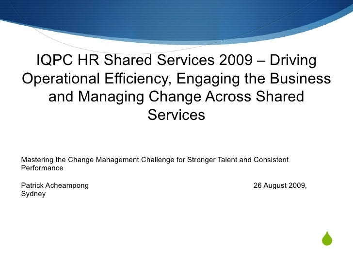 IQPC HR Shared Services 2009 – Driving Operational Efficiency, Engaging the Business and Managing Change Across Shared Ser...