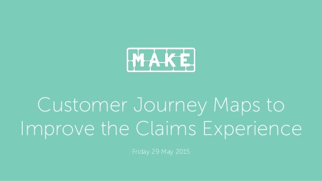 Customer Journey Maps to Improve the Claims Experience Friday 29 May 2015