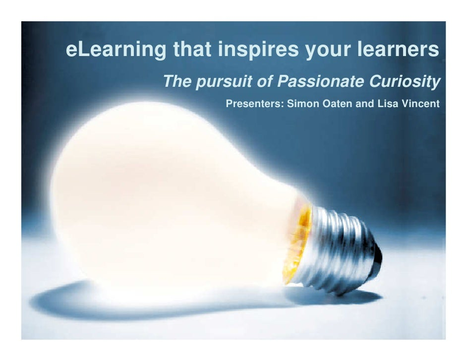 eLearning that inspires your learners          The pursuit of Passionate Curiosity                  Presenters: Simon Oate...