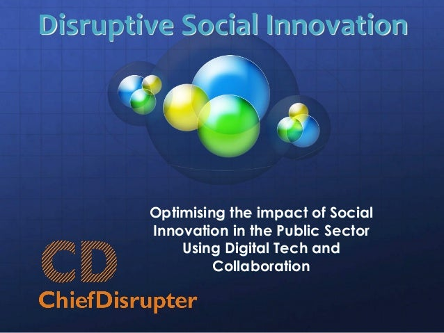 Disruptive Social Innovation Optimising the impact of Social Innovation in the Public Sector Using Digital Tech and Collab...