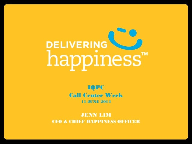 IQPC Call Center Week 11 JUNE 2014 JENN LIM CEO & CHIEF HAPPINESS OFFICER
