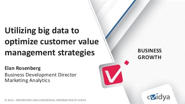 BUSINESS GROWTH © 2014 – PROPRIETARY AND CONFIDENTIAL INFORMATION OF CVIDYA Utilizing big data to optimize customer value ...