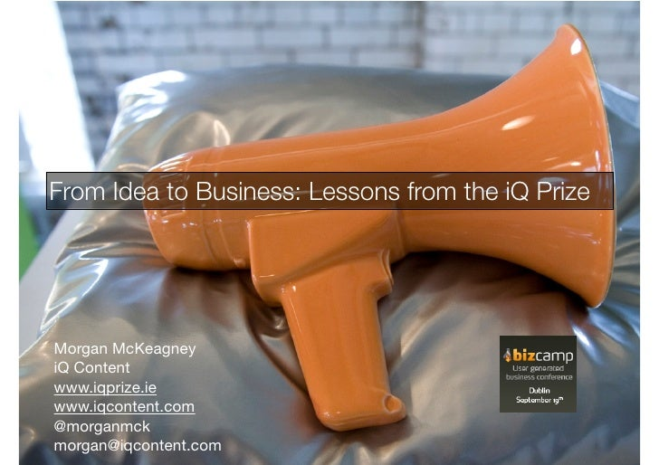 From Idea to Business: Lessons from the iQ Prize     Morgan McKeagney iQ Content www.iqprize.ie www.iqcontent.com @morganm...