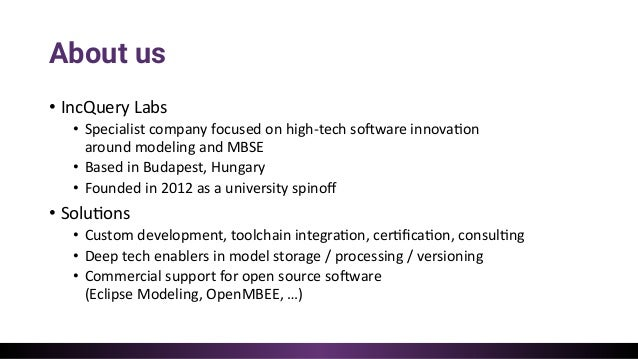 About us • IncQuery Labs • Specialist company focused on high-tech so:ware innova=on around modeling and MBSE • Based in B...