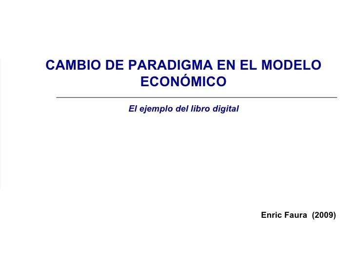 Enric Faura  (2009) CAMBIO DE PARADIGMA EN EL MODELO ECONÓMICO El ejemplo del libro digital