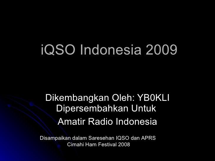 iQSO Indonesia 2009 Dikembangkan Oleh: YB0KLI Dipersembahkan Untuk  Amatir Radio Indonesia Disampaikan dalam Saresehan IQS...