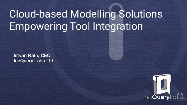Cloud-based Modelling Solutions Empowering Tool Integration István Ráth, CEO IncQuery Labs Ltd