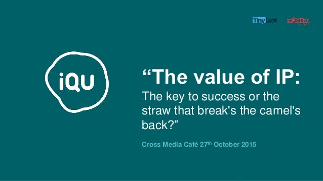"""""""The value of IP: The key to success or the straw that break's the camel's back?"""" Cross Media Café 27th October 2015"""