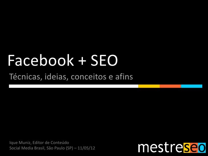 Facebook + SEOTécnicas, ideias, conceitos e afinsIque Muniz, Editor de ConteúdoSocial Media Brasil, São Paulo (SP) – 11/05...