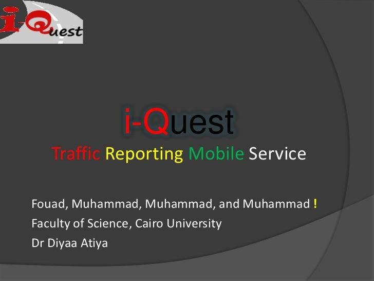 i-Quest<br />TrafficReportingMobile Service<br />Fouad, Muhammad, Muhammad, and Muhammad !<br />Faculty of Science, Cairo ...