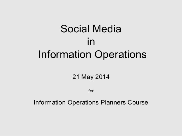 Social Media in Information Operations 21 May 2014 for Information Operations Planners Course