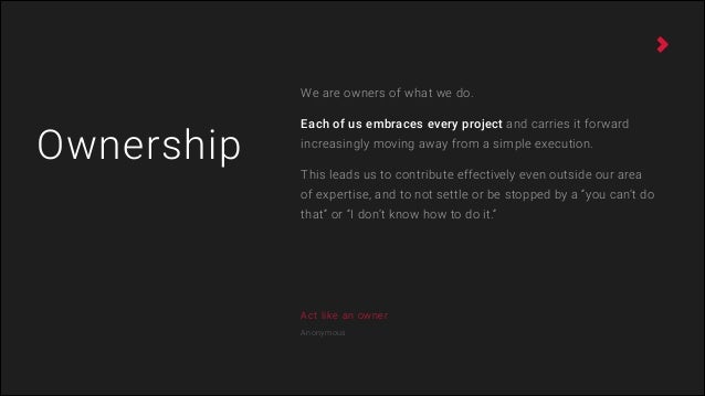 Act like an owner Anonymous Ownership We are owners of what we do. Each of us embraces every project and carries it forwar...
