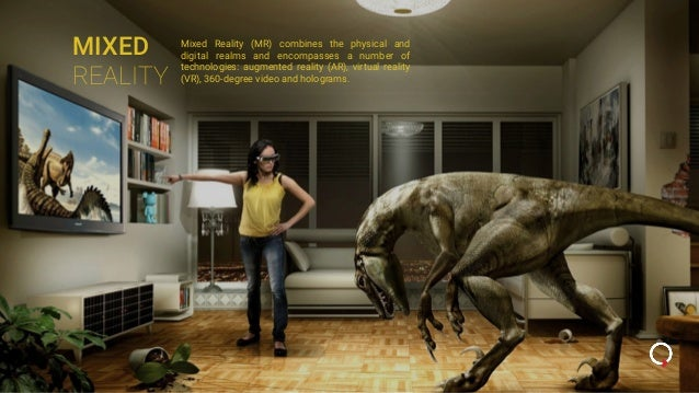 MIXED REALITY Mixed Reality (MR) combines the physical and digital realms and encompasses a number of technologies: augmen...