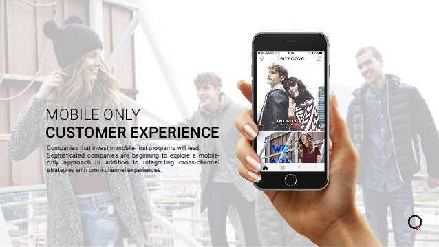 MOBILE ONLY CUSTOMER EXPERIENCE Companies that invest in mobile-first programs will lead. Sophisticated companies are begin...