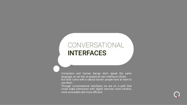 CONVERSATIONAL INTERFACES Computers and human beings don't speak the same language, so we rely on graphical user interface...