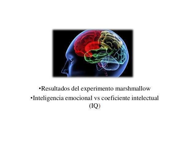 •Resultados del experimento marshmallow•Inteligencia emocional vs coeficiente intelectual                      (IQ)