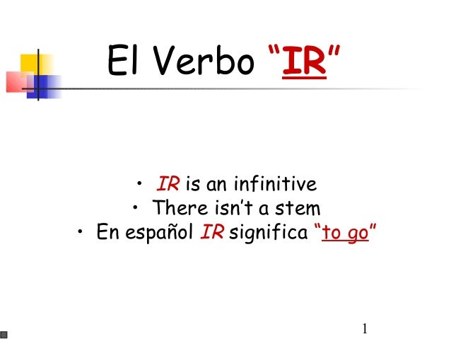 "1 El Verbo ""IR"" • IR is an infinitive • There isn't a stem • En español IR significa ""to go"""