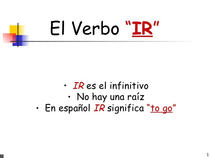 "El Verbo  "" IR "" <ul><li>IR  es el infinitivo </li></ul><ul><li>No hay una raíz </li></ul><ul><li>En español  IR  signific..."