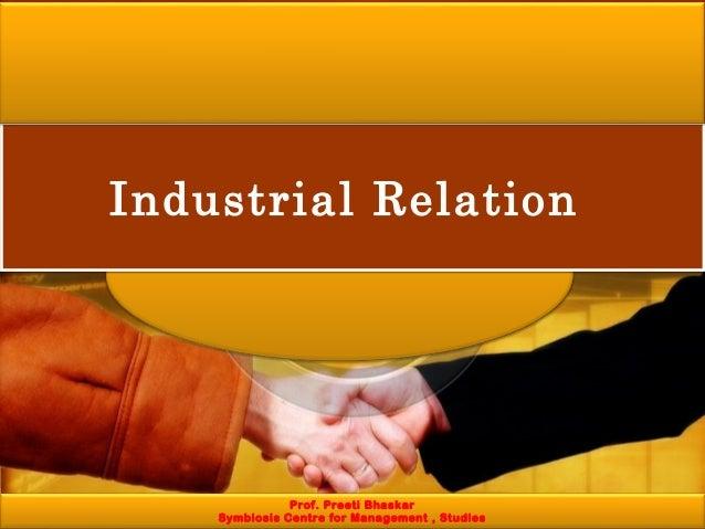 Industrial RelationIndustrial Relation Prof. Preeti Bhaskar Symbiosis Centre for Management , Studies