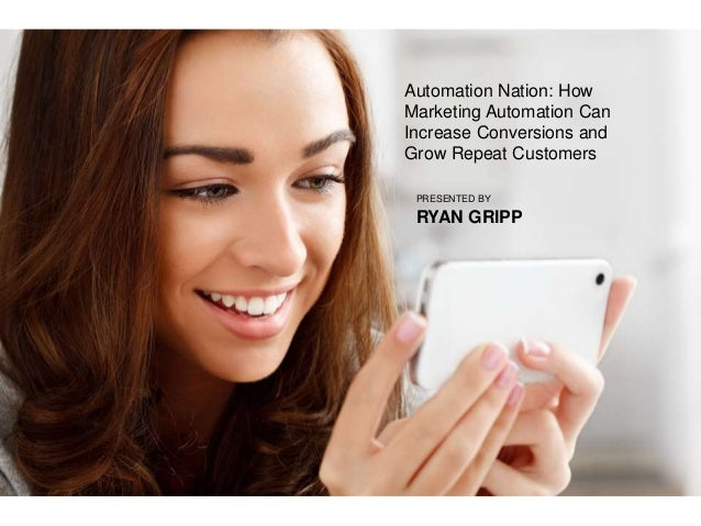 Automation Nation: How Marketing Automation Can Increase Conversions and Grow Repeat Customers PRESENTED BY RYAN GRIPP