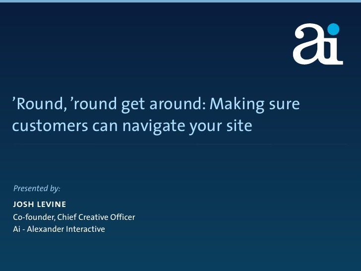 'Round, 'round get around: Making sure customers can navigate your site   Presented by: josh levine Co-founder, Chief Crea...