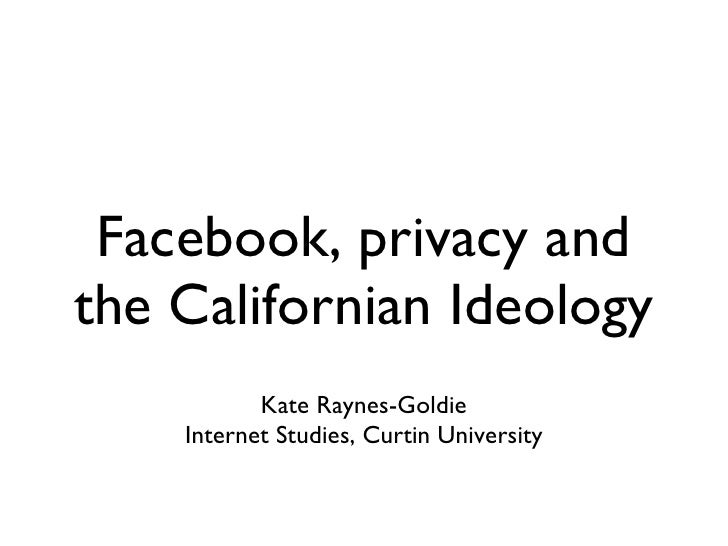 Facebook, privacy and the Californian Ideology  <ul><li>Kate Raynes-Goldie </li></ul><ul><li>Internet Studies, Curtin Univ...