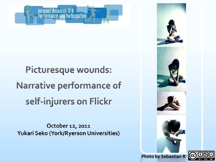 Picturesque wounds: Narrative performance of self-injurers on Flickr<br />October 12, 2011<br />Yukari Seko (York/Ryerson ...