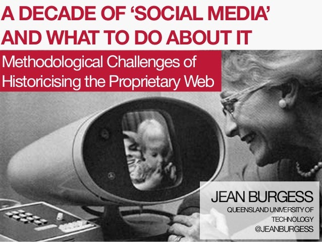 A DECADE OF 'SOCIAL MEDIA' AND WHAT TO DO ABOUT IT Methodological Challenges of Historicising the Proprietary Web  JEAN BU...